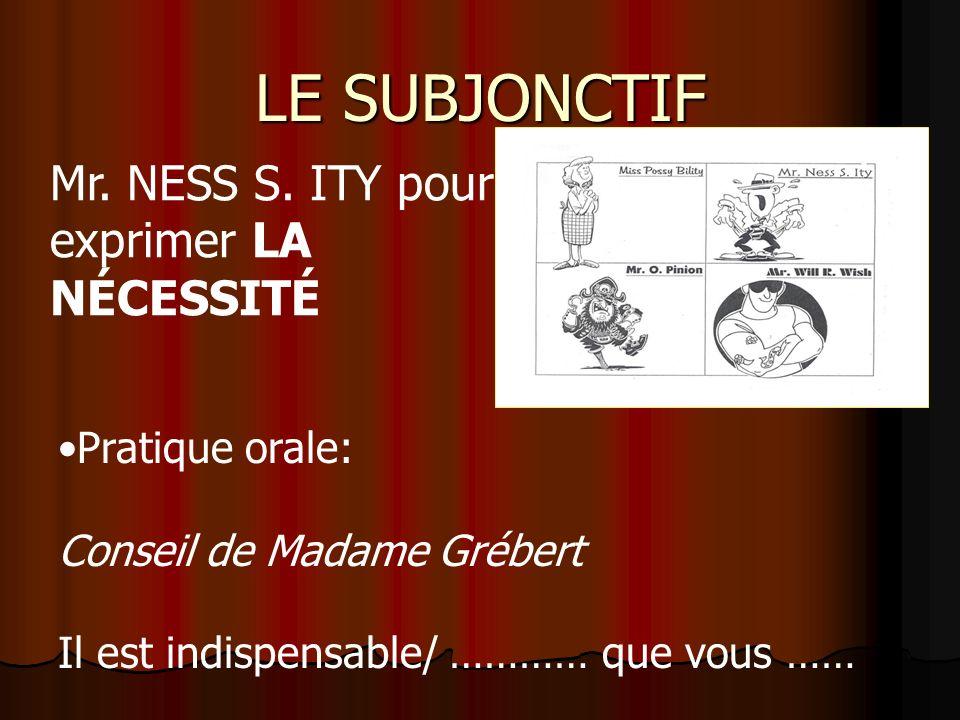 LE SUBJONCTIF Il est nécessaire que Il faut que Il est indispensable (essential) que Il est esssentiel que MR. NESS S. ITY pour exprimer LA NÉCESSITÉ