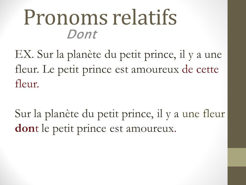 Pronoms relatifs Dont EX. Sur la planète du petit prince, il y a une fleur. Le petit prince est amoureux de cette fleur. Sur la planète du petit princ