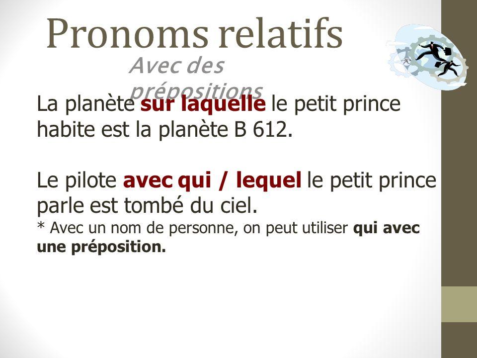 Pronoms relatifs Avec des prépositions La planète sur laquelle le petit prince habite est la planète B 612. Le pilote avec qui / lequel le petit princ