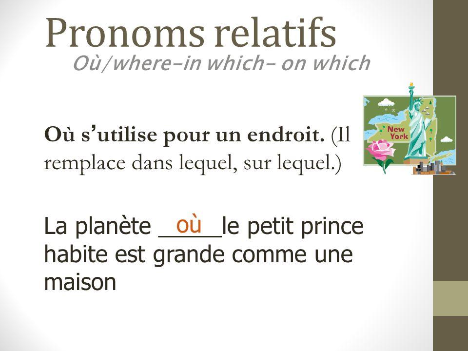 Pronoms relatifs Où/where-in which- on which La planète _____le petit prince habite est grande comme une maison où Où sutilise pour un endroit. (Il re