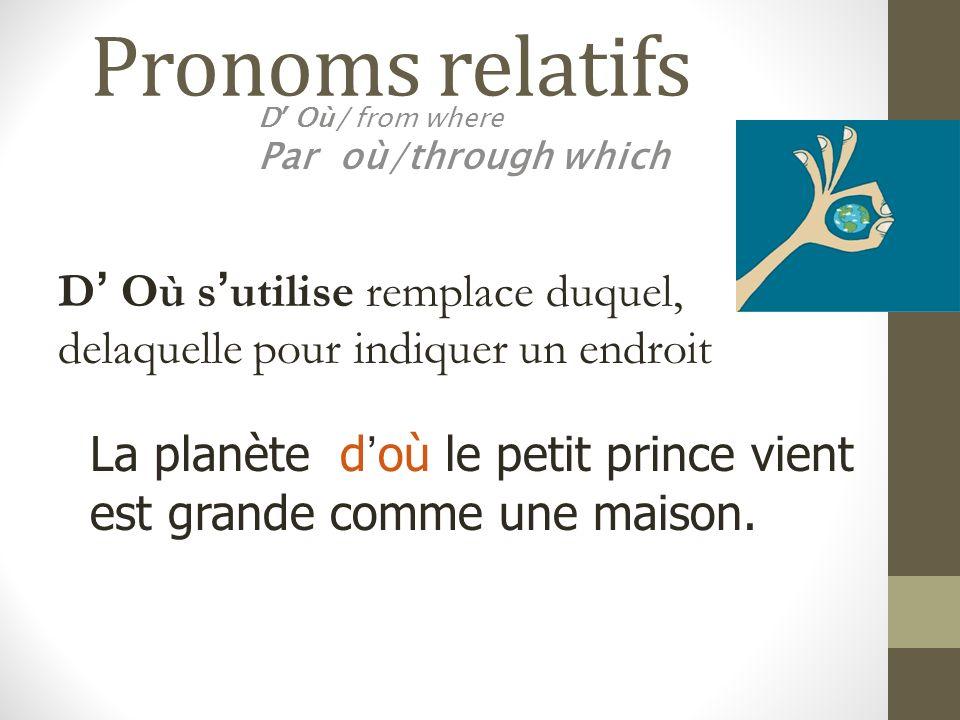 Pronoms relatifs D Où/ from where Par où/through which La planète doù le petit prince vient est grande comme une maison. D Où sutilise remplace duquel