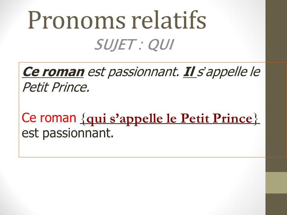 Pronoms relatifs SUJET : QUI Ce roman est passionnant. Il sappelle le Petit Prince. Ce roman __________________________ est passionnant. {qui sappelle