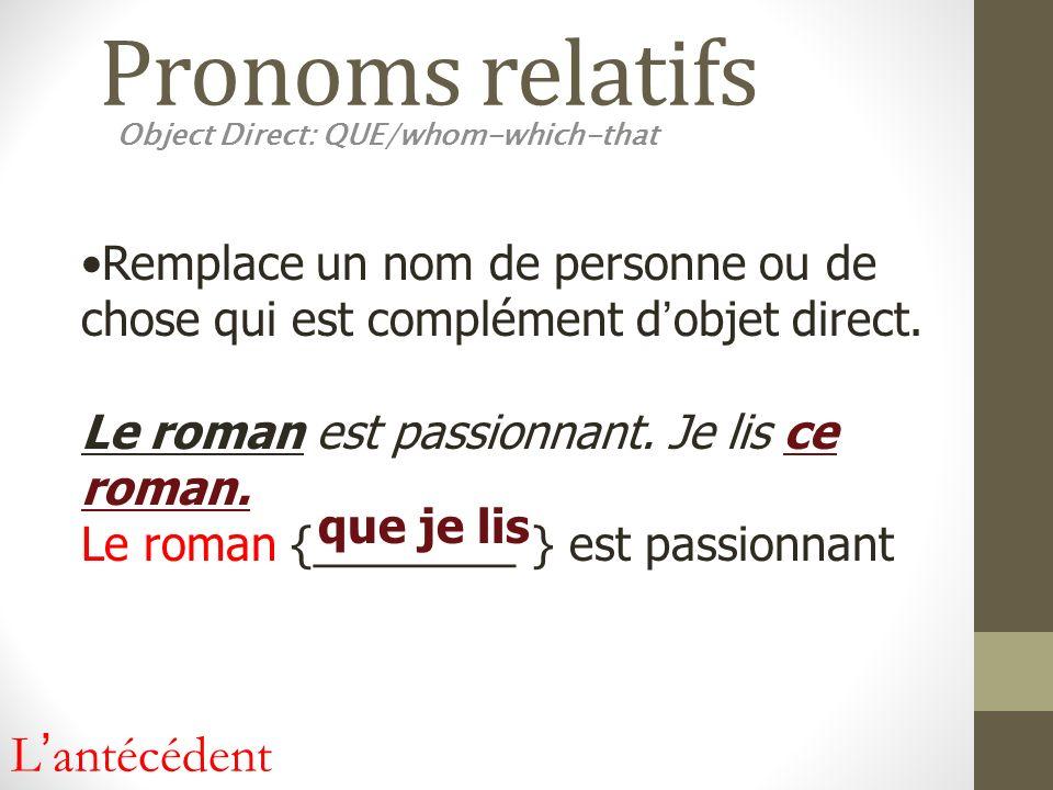 Pronoms relatifs Object Direct: QUE/whom-which-that Remplace un nom de personne ou de chose qui est complément dobjet direct. Le roman est passionnant