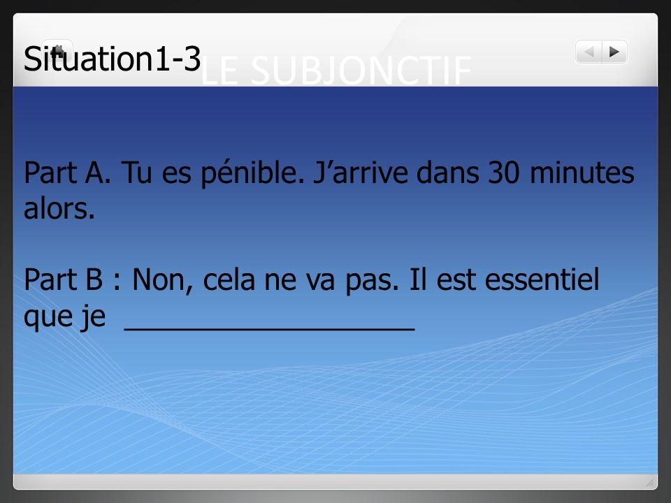 LE SUBJONCTIF Situation1-2 Part A. Une heure pour _____________. Jarrive dans 20 minutes. Part B : Non, il est nécessaire que je __________________