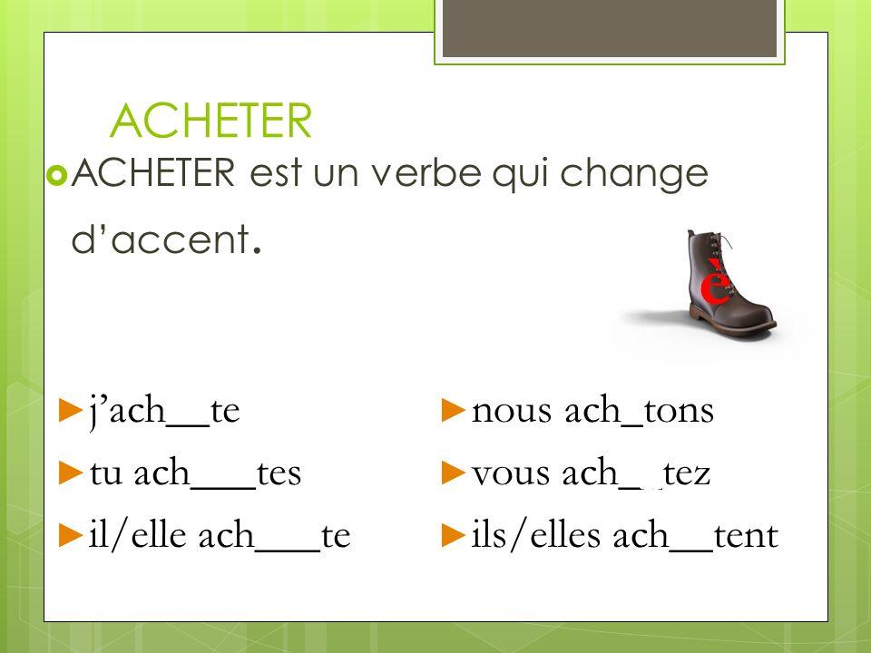 ACHETER ACHETER est un verbe qui change daccent. jach__te jach__te tu ach___tes tu ach___tes il/elle ach___te il/elle ach___te nous ach_tons nous ach_