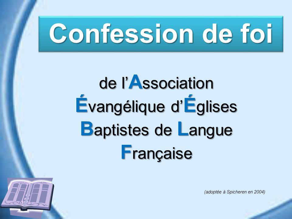 de l A ssociation É vangélique d É glises B aptistes de L angue F rançaise Confession de foi (adoptée à Spicheren en 2004)