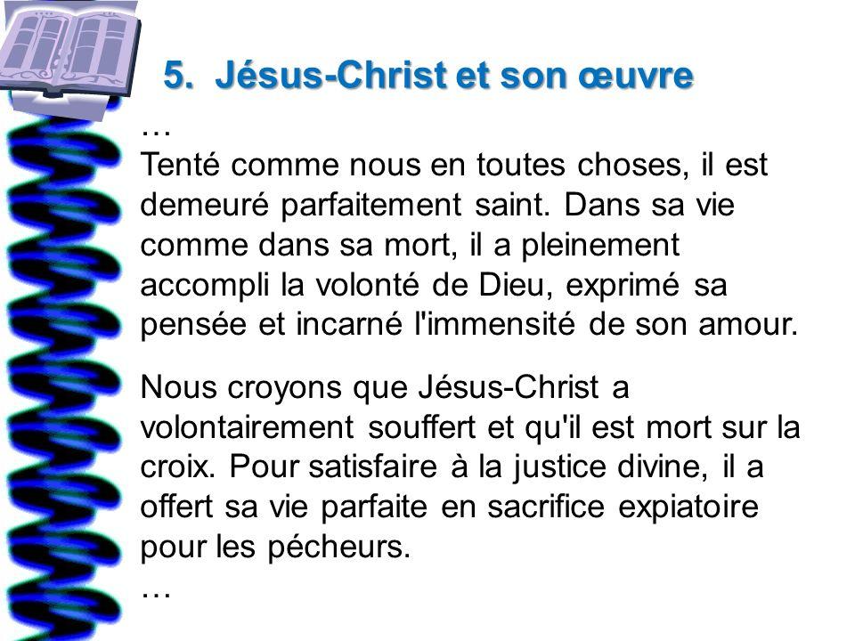 5. Jésus-Christ et son œuvre … Tenté comme nous en toutes choses, il est demeuré parfaitement saint. Dans sa vie comme dans sa mort, il a pleinement a
