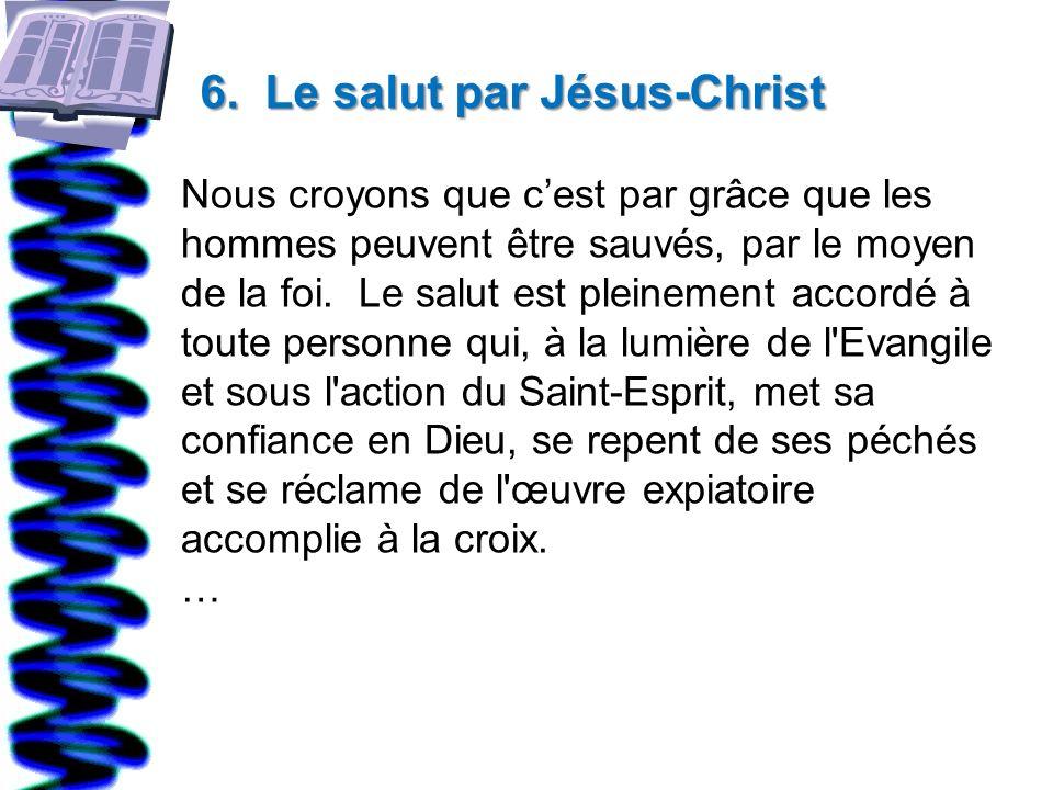 6. Le salut par Jésus-Christ Nous croyons que cest par grâce que les hommes peuvent être sauvés, par le moyen de la foi. Le salut est pleinement accor