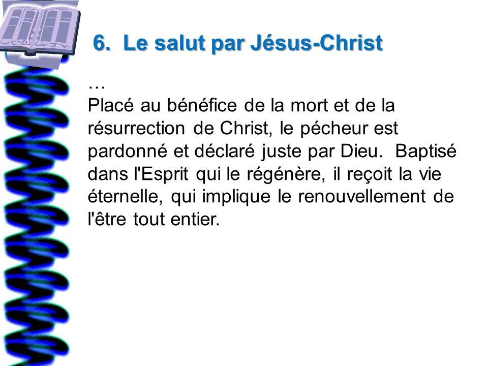 6. Le salut par Jésus-Christ … Placé au bénéfice de la mort et de la résurrection de Christ, le pécheur est pardonné et déclaré juste par Dieu. Baptis