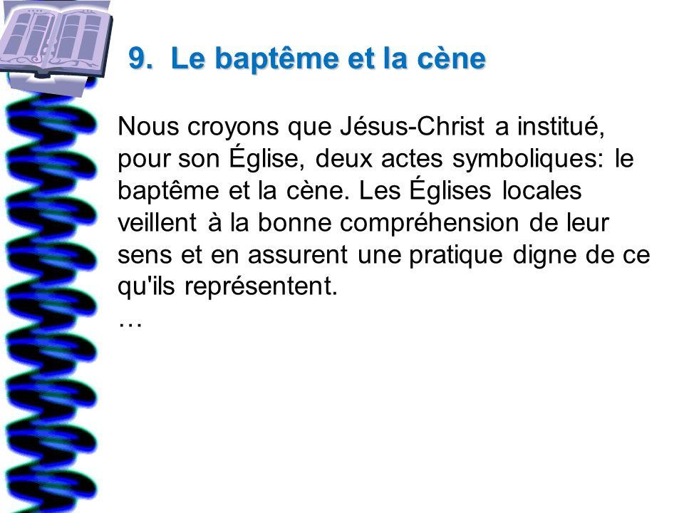 9. Le baptême et la cène Nous croyons que Jésus-Christ a institué, pour son Église, deux actes symboliques: le baptême et la cène. Les Églises locales