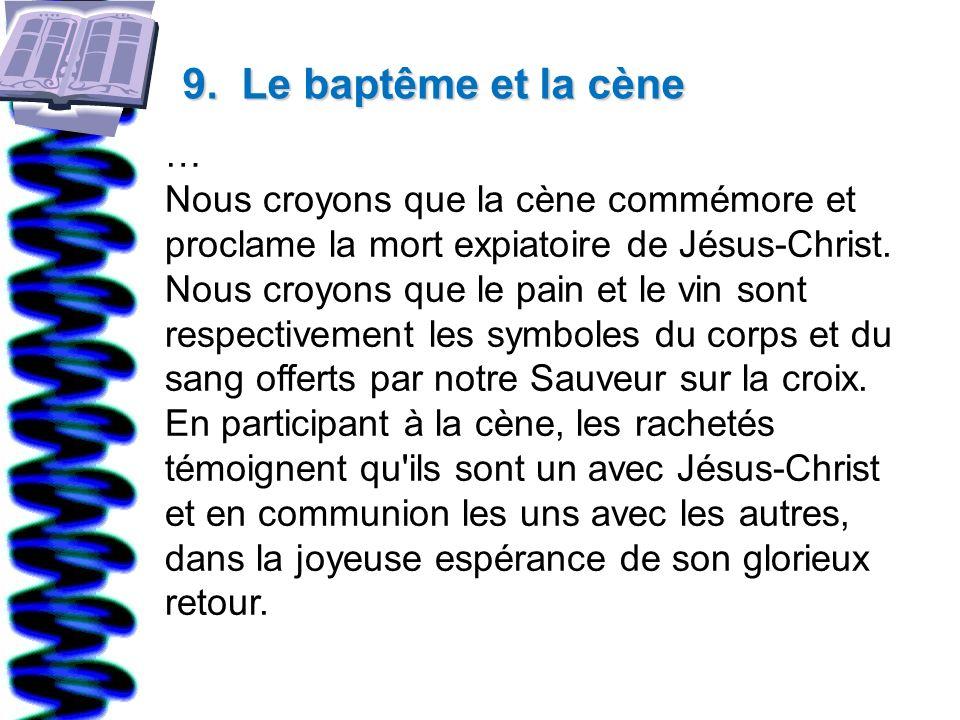 9. Le baptême et la cène … Nous croyons que la cène commémore et proclame la mort expiatoire de Jésus-Christ. Nous croyons que le pain et le vin sont