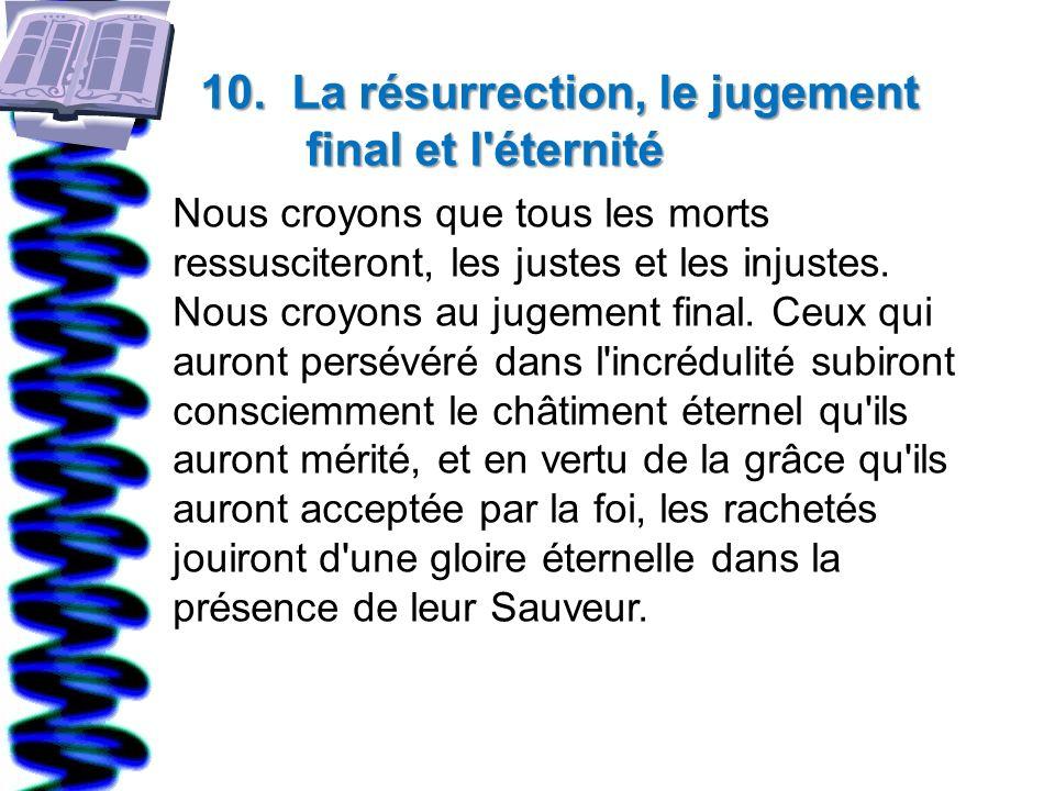 10. La résurrection, le jugement final et l'éternité Nous croyons que tous les morts ressusciteront, les justes et les injustes. Nous croyons au jugem