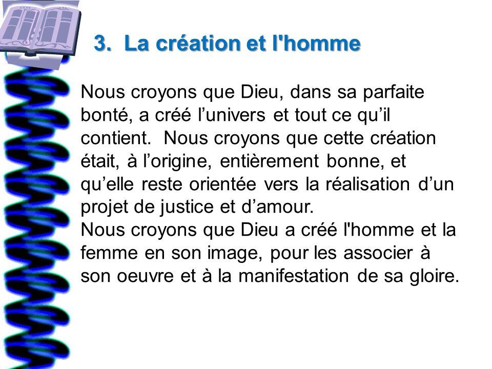 3. La création et l'homme Nous croyons que Dieu, dans sa parfaite bonté, a créé lunivers et tout ce quil contient. Nous croyons que cette création éta