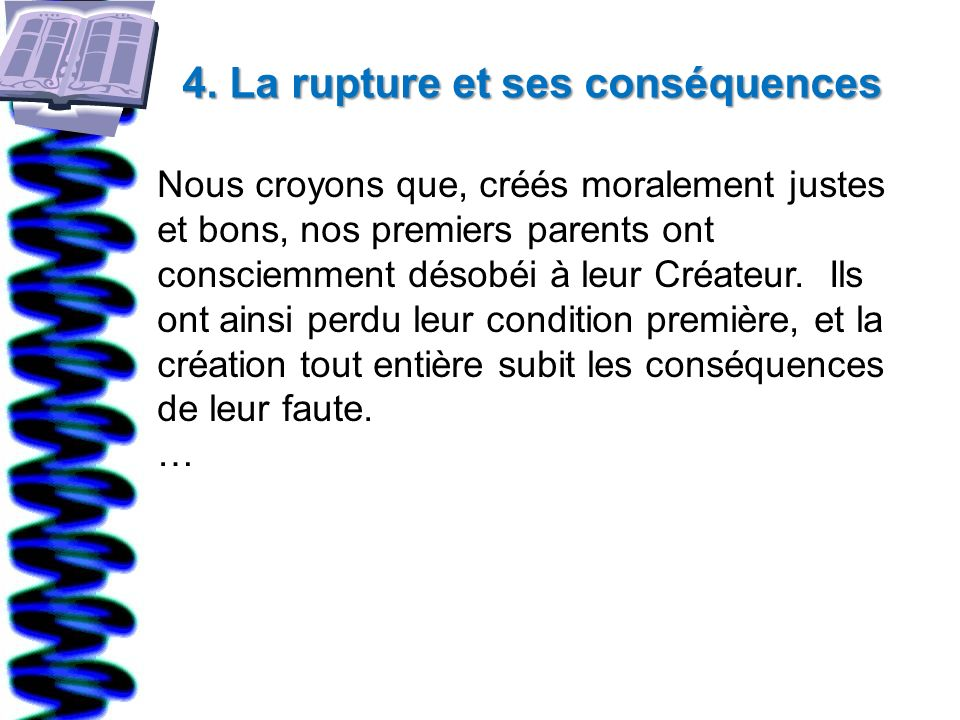 4. La rupture et ses conséquences Nous croyons que, créés moralement justes et bons, nos premiers parents ont consciemment désobéi à leur Créateur. Il