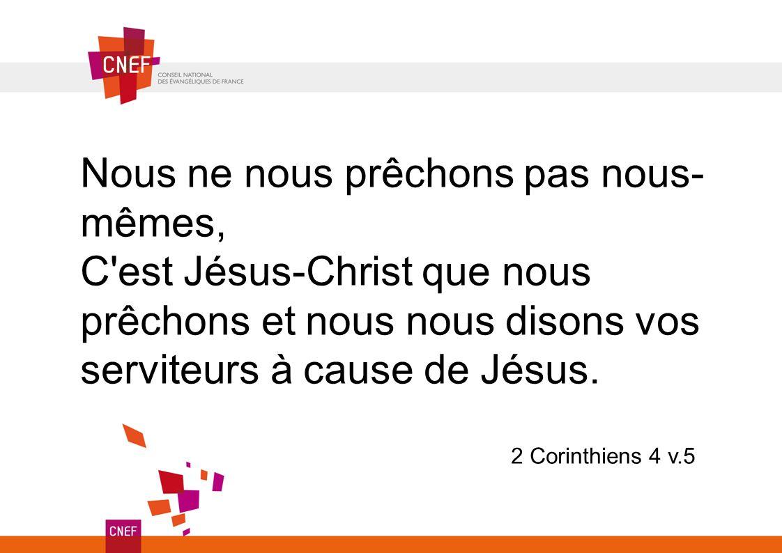 Nous ne nous prêchons pas nous- mêmes, C'est Jésus-Christ que nous prêchons et nous nous disons vos serviteurs à cause de Jésus. 2 Corinthiens 4 v.5