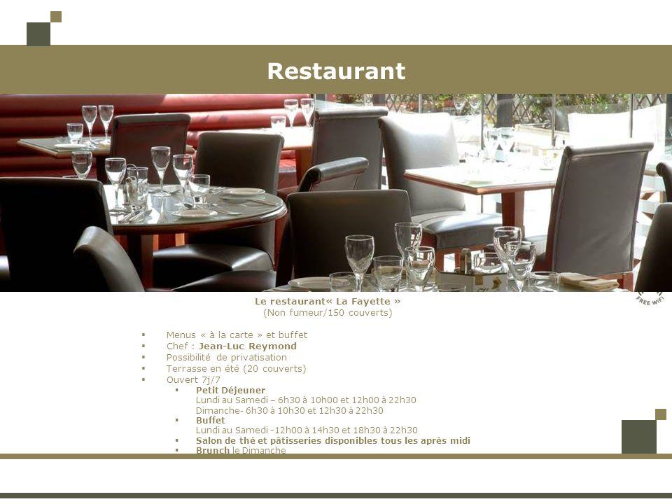 Restaurant Le restaurant« La Fayette » (Non fumeur/150 couverts) Menus « à la carte » et buffet Chef : Jean-Luc Reymond Possibilité de privatisation Terrasse en été (20 couverts) Ouvert 7j/7 Petit Déjeuner Lundi au Samedi – 6h30 à 10h00 et 12h00 à 22h30 Dimanche- 6h30 à 10h30 et 12h30 à 22h30 Buffet Lundi au Samedi -12h00 à 14h30 et 18h30 à 22h30 Salon de thé et pâtisseries disponibles tous les après midi Brunch le Dimanche