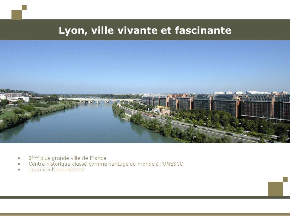 Lyon, ville vivante et fascinante 2 ème plus grande ville de France Centre historique classé comme héritage du monde à lUNESCO Tourné à linternational