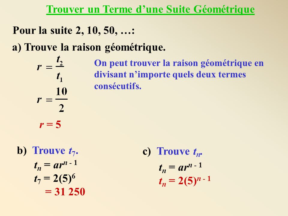 Pour la suite 2, 10, 50, …: a) Trouve la raison géométrique. r = 5 On peut trouver la raison géométrique en divisant nimporte quels deux termes conséc