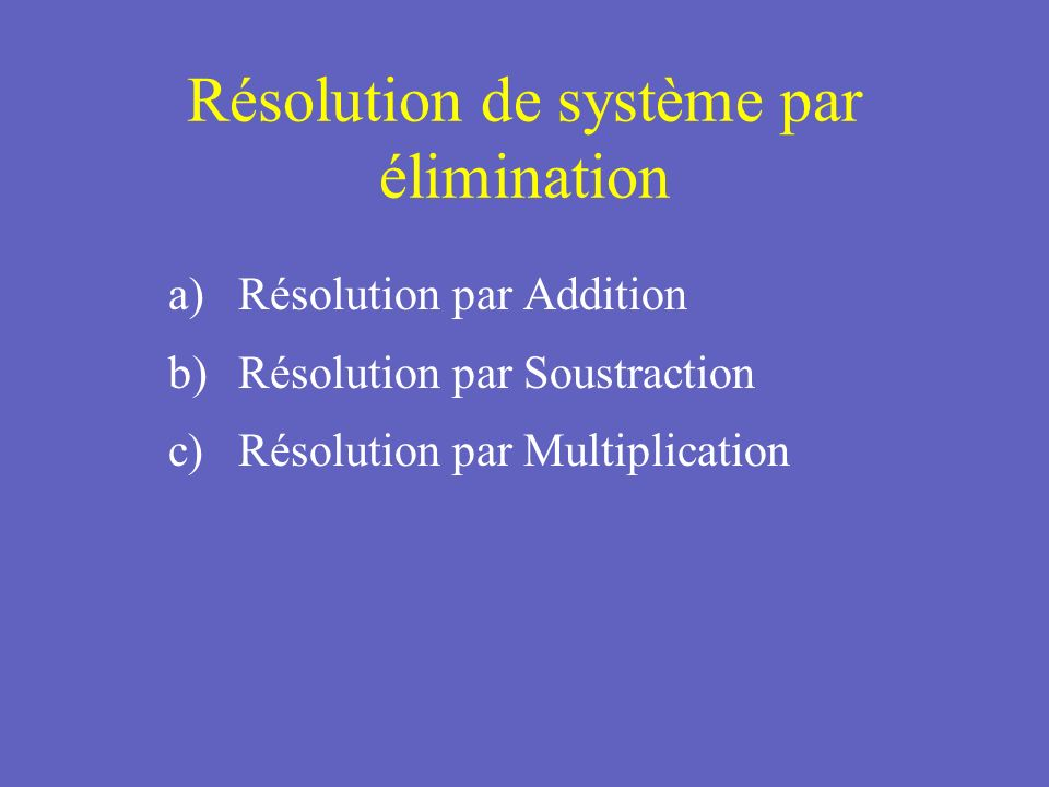Résolution de système par élimination Lobjective de lélimination est déliminer une variable que ce soit par addition soustraction ou multiplication