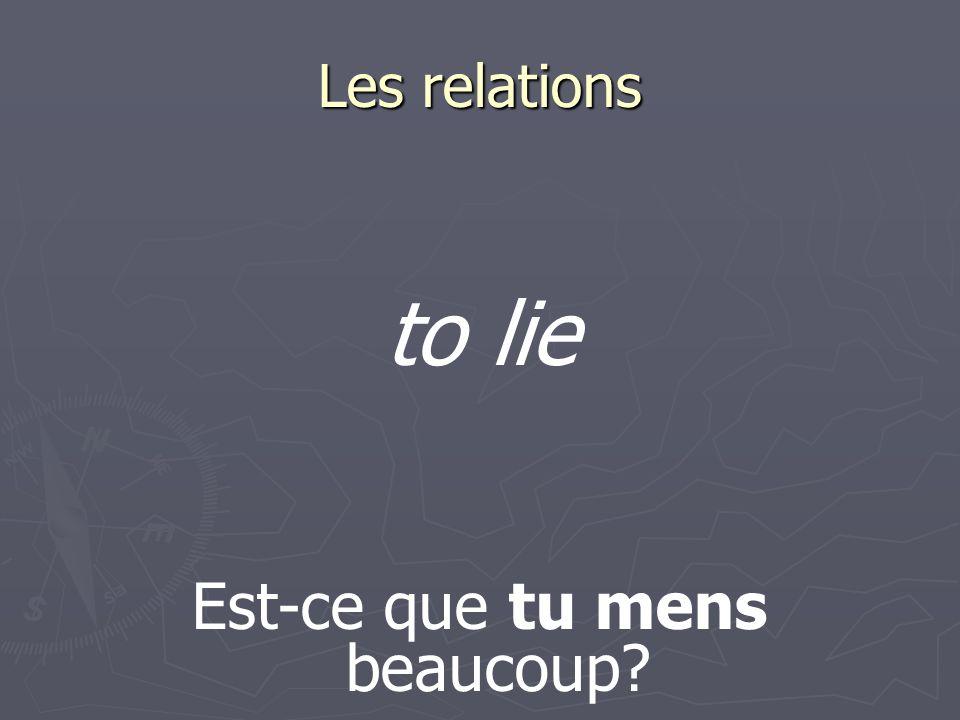 Les relations Est-ce que tu mens beaucoup? to lie
