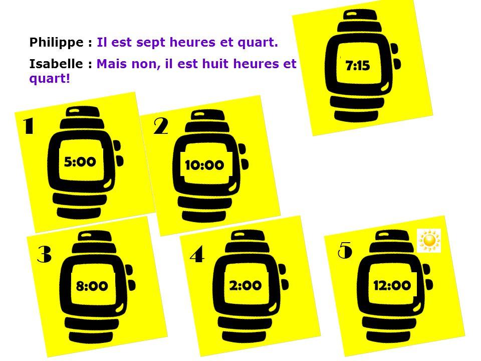 Philippe : Il est sept heures et quart. Isabelle : Mais non, il est huit heures et quart! 7:15 5:00 10:00 8:00 2:0012:00 12 34 5