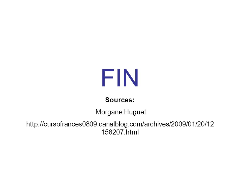 FIN Sources: Morgane Huguet http://cursofrances0809.canalblog.com/archives/2009/01/20/12 158207.html
