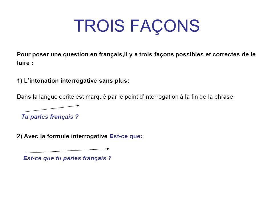 TROIS FAÇONS Pour poser une question en français,il y a trois façons possibles et correctes de le faire : 1) Lintonation interrogative sans plus: Dans