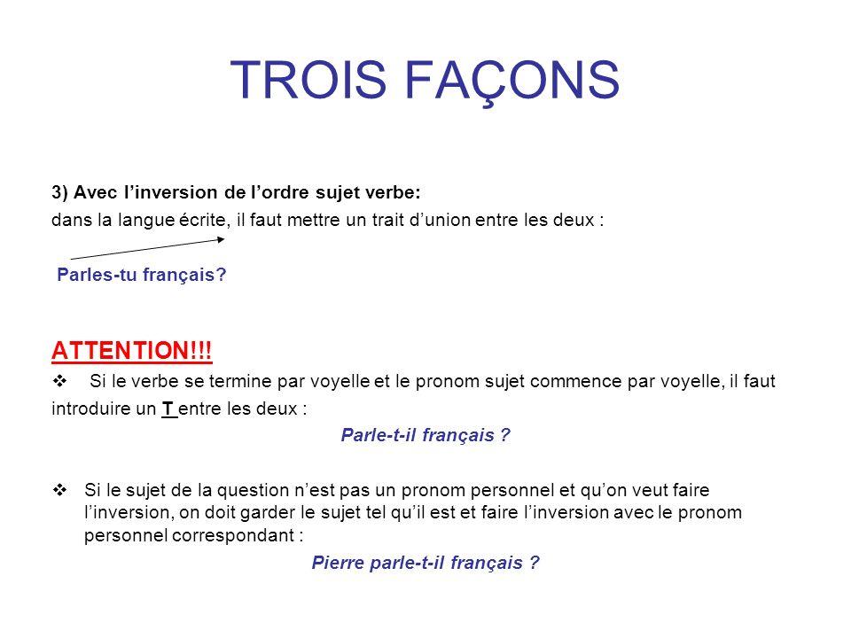 TROIS FAÇONS 3) Avec linversion de lordre sujet verbe: dans la langue écrite, il faut mettre un trait dunion entre les deux : Parles-tu français? ATTE