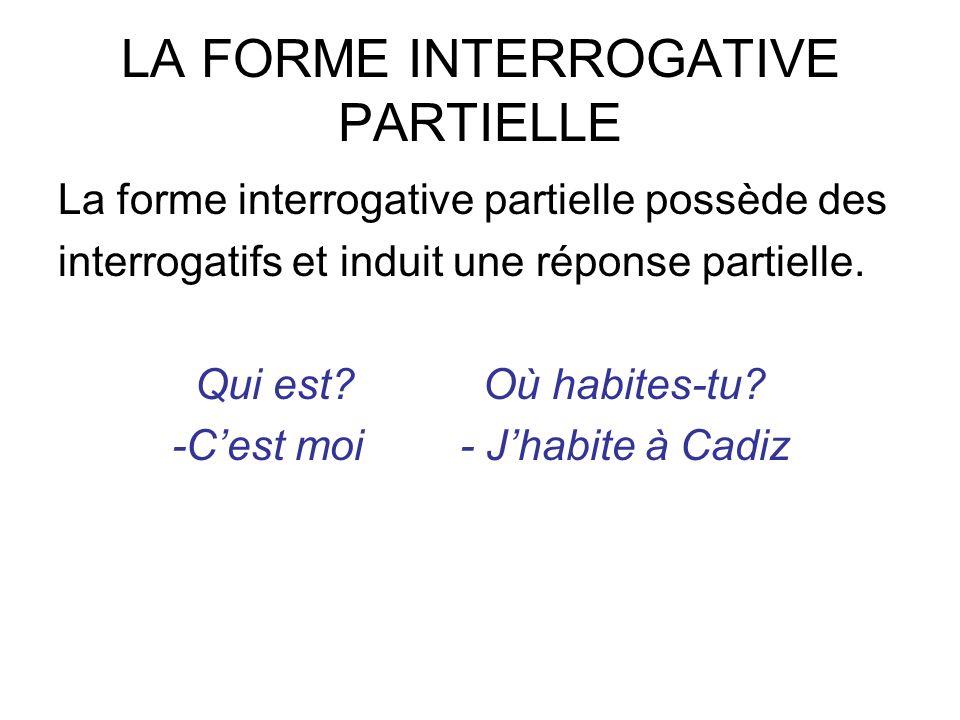 LA FORME INTERROGATIVE PARTIELLE La forme interrogative partielle possède des interrogatifs et induit une réponse partielle. Qui est?Où habites-tu? -C