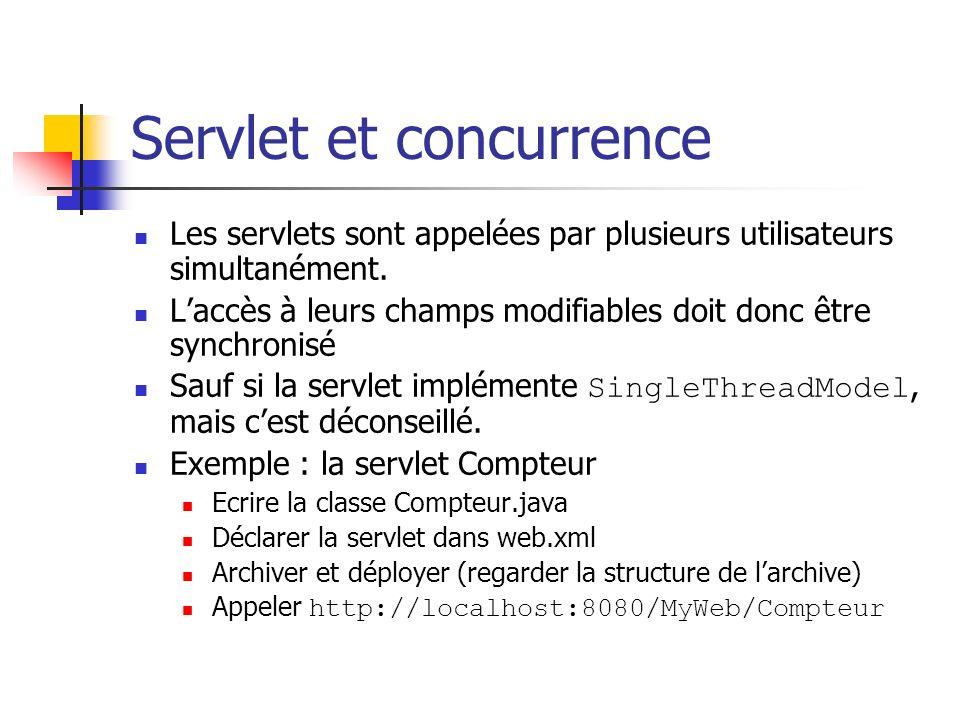 Servlet et concurrence Les servlets sont appelées par plusieurs utilisateurs simultanément. Laccès à leurs champs modifiables doit donc être synchroni