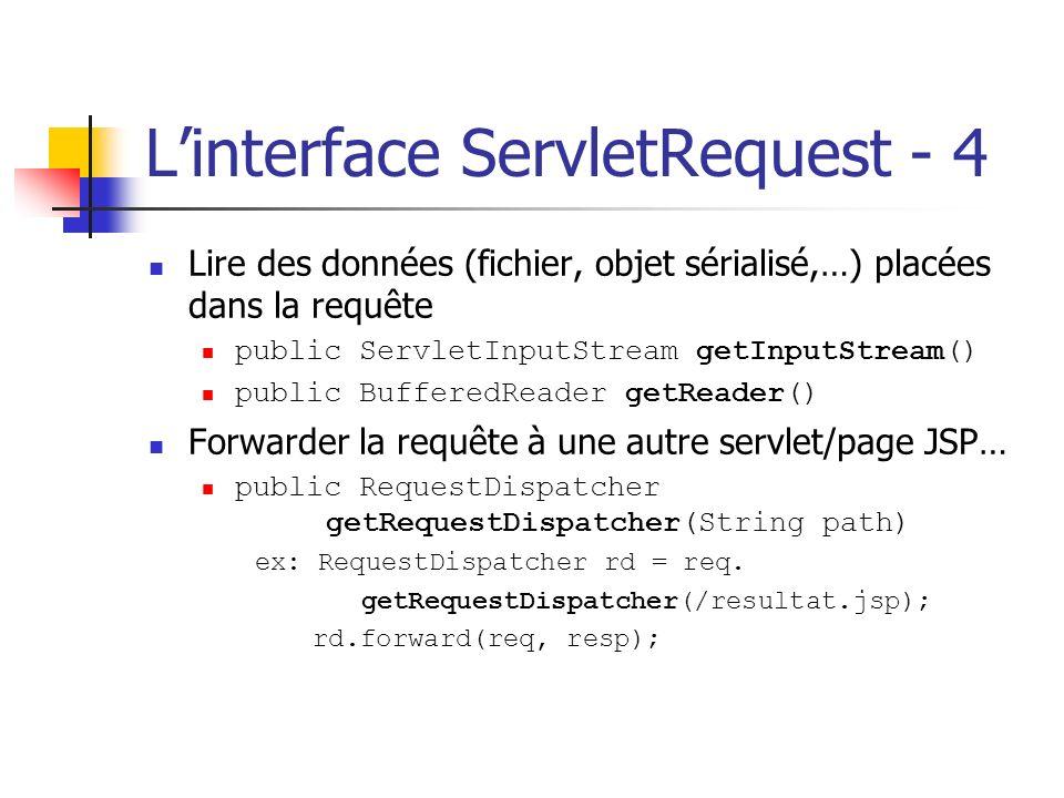 Linterface ServletRequest - 4 Lire des données (fichier, objet sérialisé,…) placées dans la requête public ServletInputStream getInputStream() public