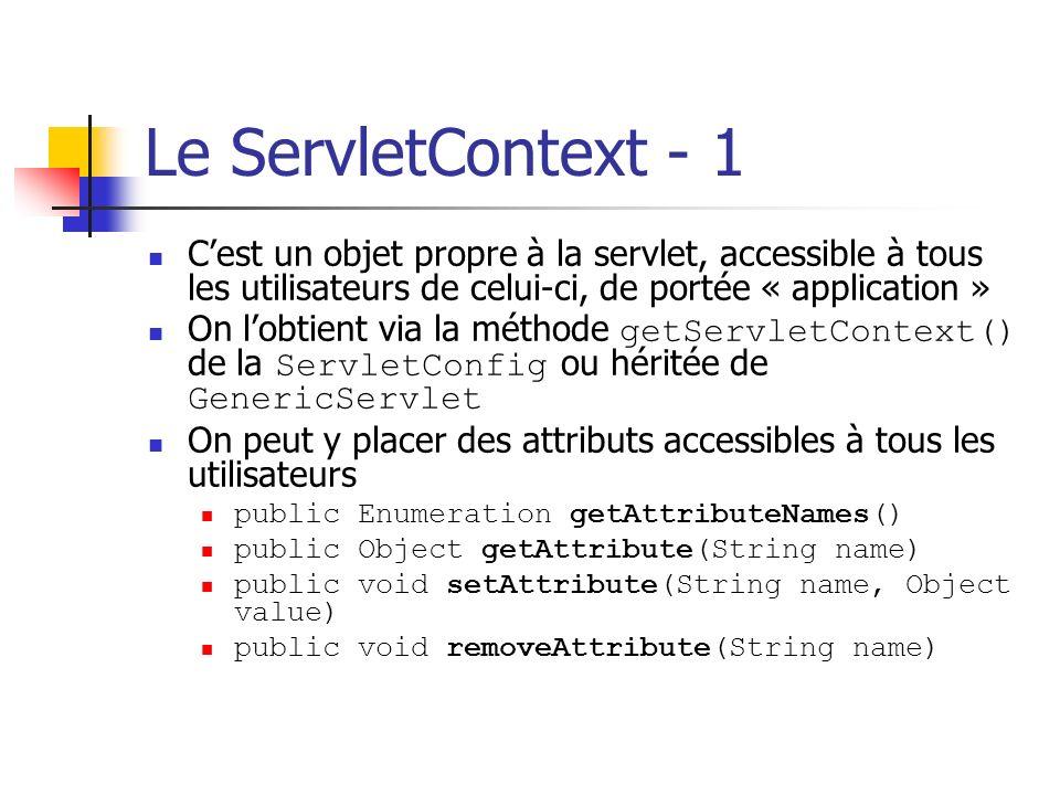 Le ServletContext - 1 Cest un objet propre à la servlet, accessible à tous les utilisateurs de celui-ci, de portée « application » On lobtient via la