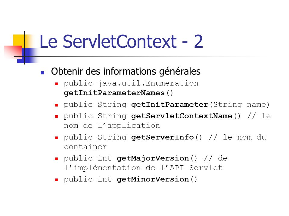 Le ServletContext - 2 Obtenir des informations générales public java.util.Enumeration getInitParameterNames() public String getInitParameter(String na