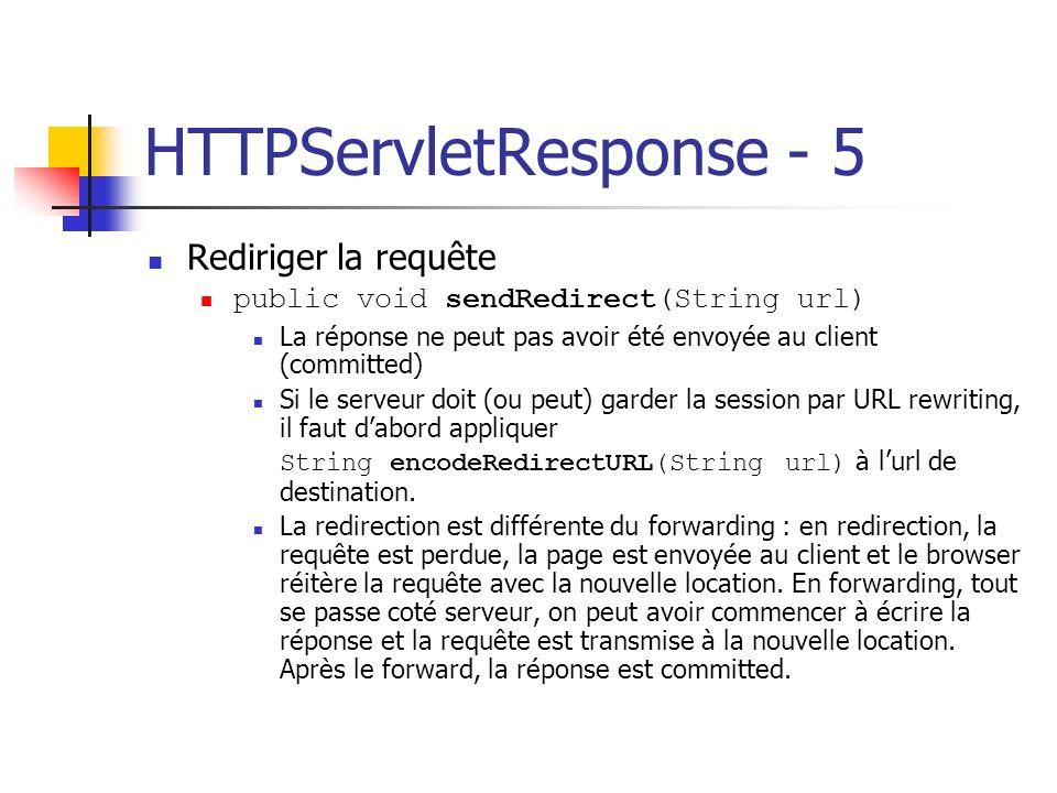 HTTPServletResponse - 5 Rediriger la requête public void sendRedirect(String url) La réponse ne peut pas avoir été envoyée au client (committed) Si le