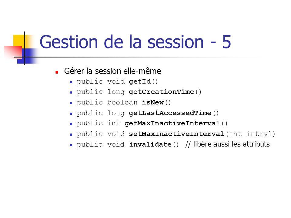 Gestion de la session - 5 Gérer la session elle-même public void getId() public long getCreationTime() public boolean isNew() public long getLastAcces