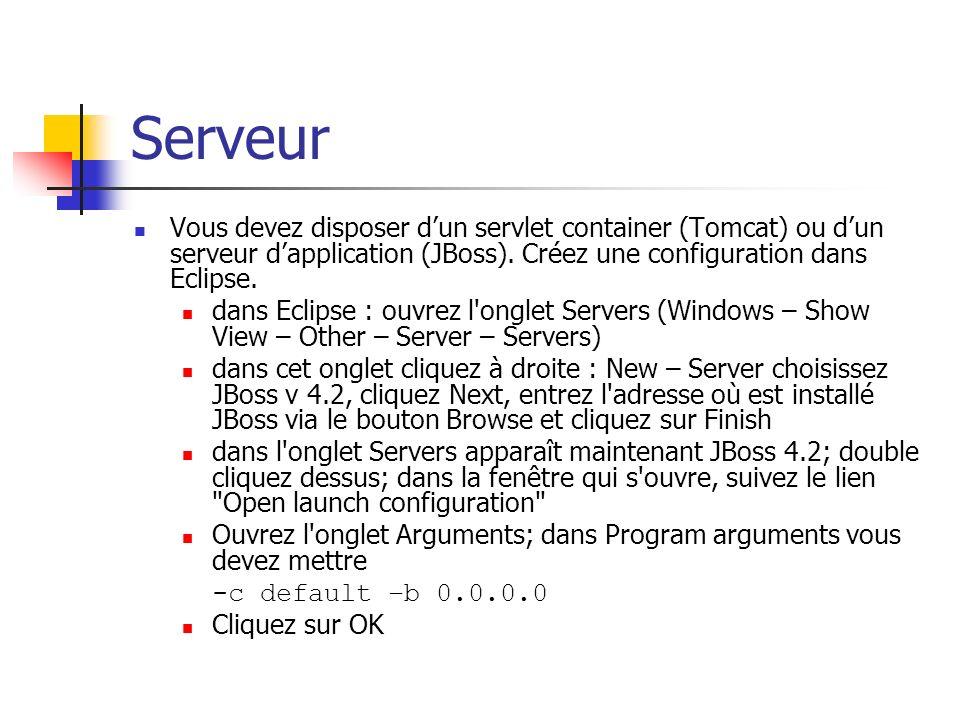 Serveur Vous devez disposer dun servlet container (Tomcat) ou dun serveur dapplication (JBoss). Créez une configuration dans Eclipse. dans Eclipse : o
