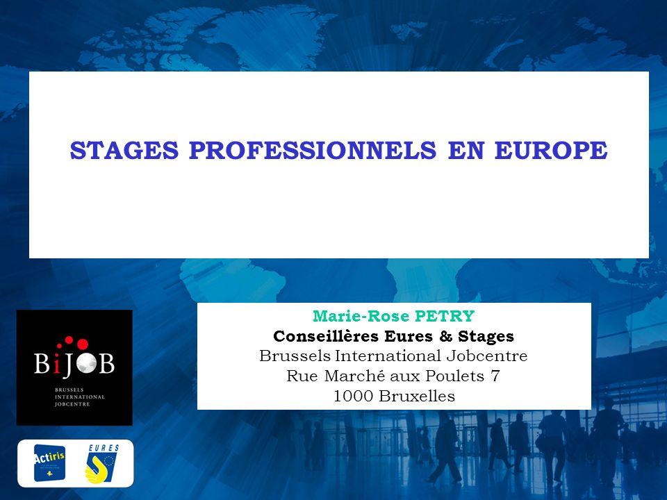 STAGES PROFESSIONNELS EN EUROPE Marie-Rose PETRY Conseillères Eures & Stages Brussels International Jobcentre Rue Marché aux Poulets 7 1000 Bruxelles