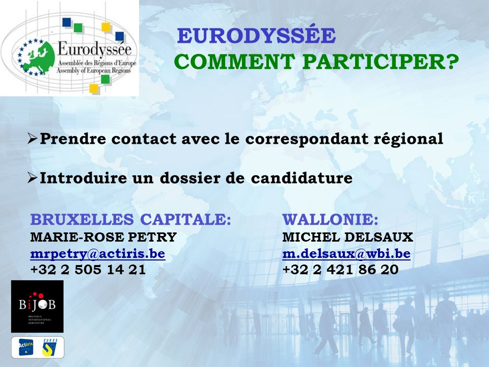 EURODYSSÉE COMMENT PARTICIPER? Prendre contact avec le correspondant régional Introduire un dossier de candidature BRUXELLES CAPITALE: MARIE-ROSE PETR