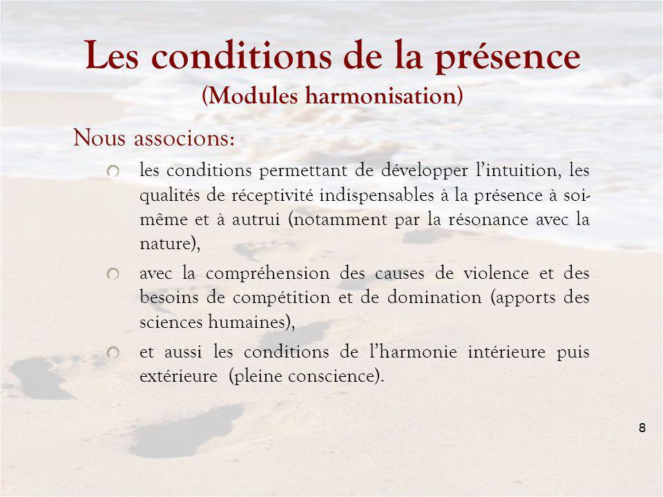 8 Les conditions de la présence (Modules harmonisation) Nous associons: les conditions permettant de développer lintuition, les qualités de réceptivité indispensables à la présence à soi- même et à autrui (notamment par la résonance avec la nature), avec la compréhension des causes de violence et des besoins de compétition et de domination (apports des sciences humaines), et aussi les conditions de lharmonie intérieure puis extérieure (pleine conscience).