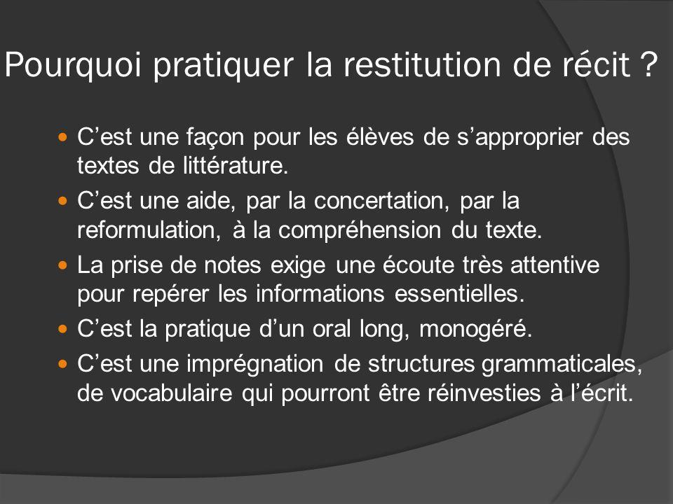 Pourquoi pratiquer la restitution de récit ? Cest une façon pour les élèves de sapproprier des textes de littérature. Cest une aide, par la concertati