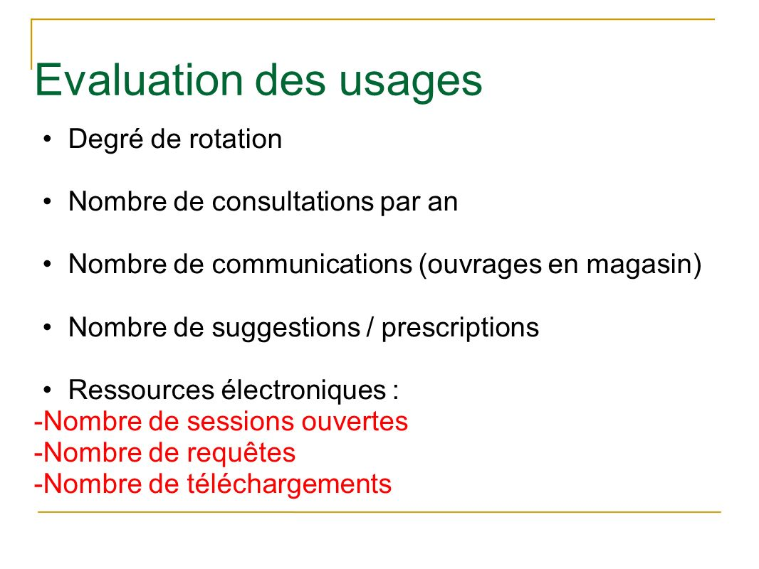 Evaluation des usages Degré de rotation Nombre de consultations par an Nombre de communications (ouvrages en magasin) Nombre de suggestions / prescrip