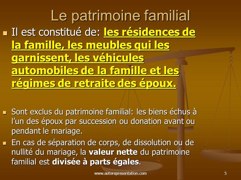 www.autorepresentation.com5 Le patrimoine familial Il est constitué de: les résidences de la famille, les meubles qui les garnissent, les véhicules automobiles de la famille et les régimes de retraite des époux.