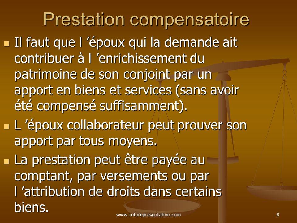www.autorepresentation.com8 Prestation compensatoire Il faut que l époux qui la demande ait contribuer à l enrichissement du patrimoine de son conjoint par un apport en biens et services (sans avoir été compensé suffisamment).