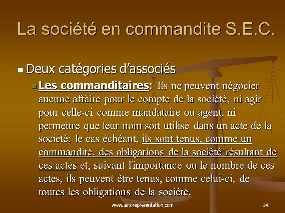 www.autorepresentation.com14 La société en commandite S.E.C. Deux catégories dassociés Deux catégories dassociés Les commanditaires: Ils ne peuvent né