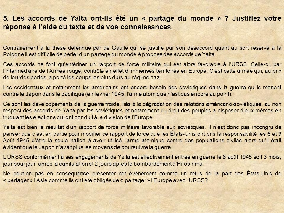 5. Les accords de Yalta ont-ils été un « partage du monde » ? Justifiez votre réponse à laide du texte et de vos connaissances. Contrairement à la thè