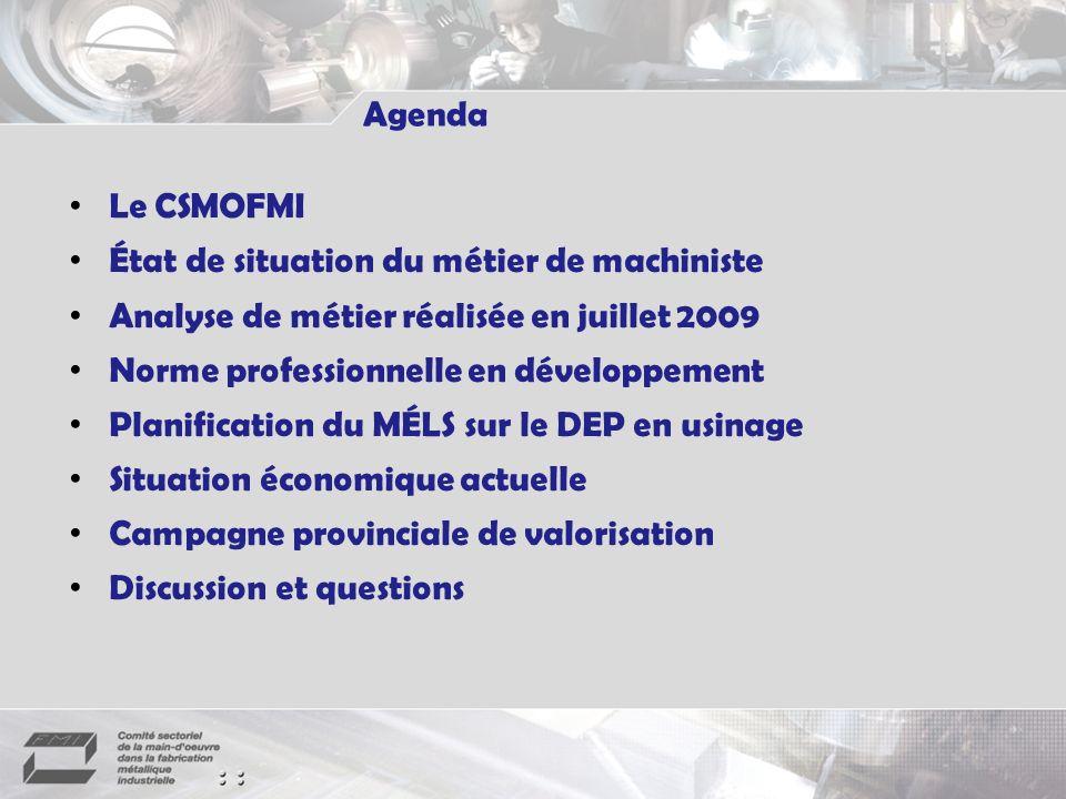 Agenda Le CSMOFMI État de situation du métier de machiniste Analyse de métier réalisée en juillet 2009 Norme professionnelle en développement Planification du MÉLS sur le DEP en usinage Situation économique actuelle Campagne provinciale de valorisation Discussion et questions
