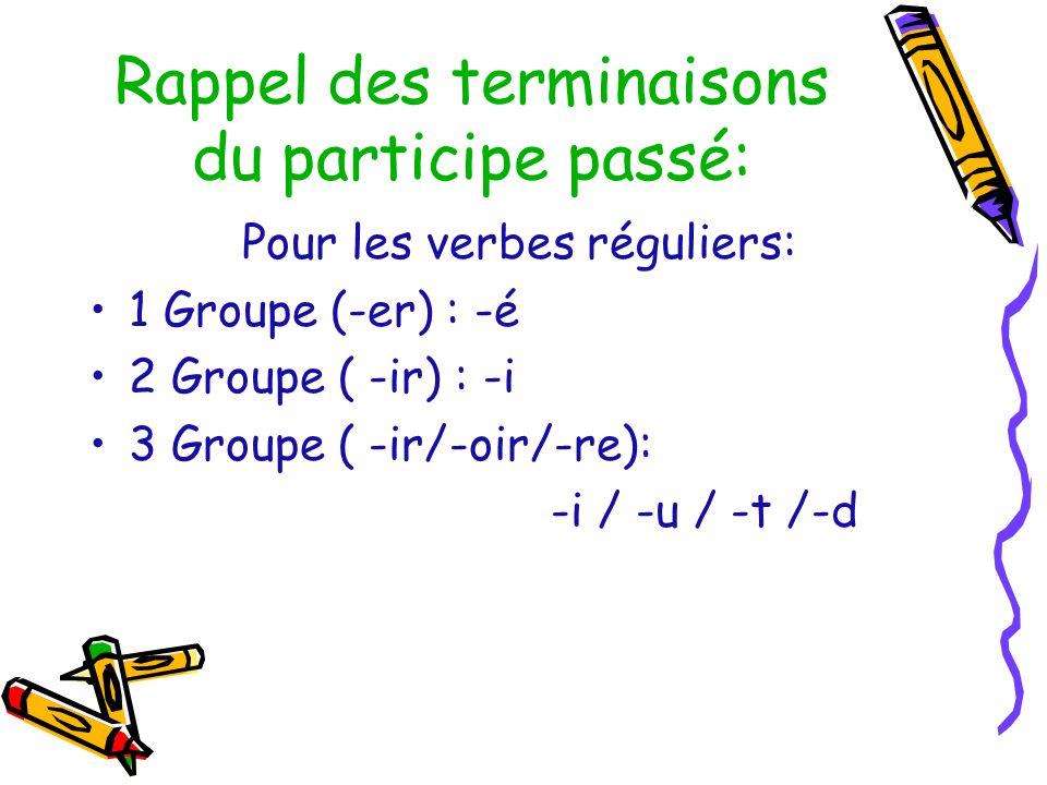Rappel des terminaisons du participe passé: Pour les verbes réguliers: 1 Groupe (-er) : -é 2 Groupe ( -ir) : -i 3 Groupe ( -ir/-oir/-re): -i / -u / -t