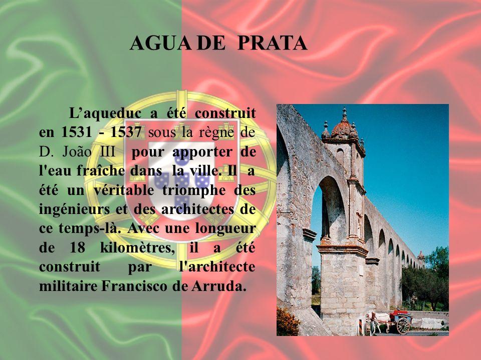 AGUA DE PRATA Laqueduc a été construit en 1531 - 1537 sous la règne de D. João III pour apporter de l'eau fraîche dans la ville. Il a été un véritable