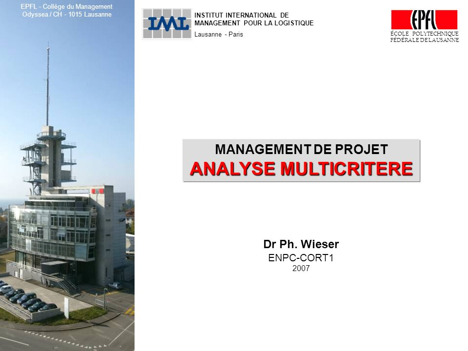 ENPC-CORT1, Management de projet : Analyse multicritère © Dr Ph. Wieser, 2007 1 INSTITUT INTERNATIONAL DE MANAGEMENT POUR LA LOGISTIQUE Lausanne - Par