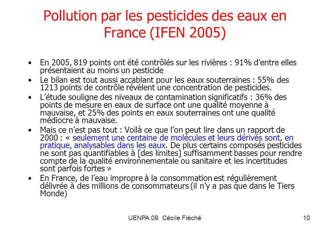 UENPA.09 Cécile Fléché10 Pollution par les pesticides des eaux en France (IFEN 2005) En 2005, 819 points ont été contrôlés sur les rivières : 91% dentre elles présentaient au moins un pesticide Le bilan est tout aussi accablant pour les eaux souterraines : 55% des 1213 points de contrôle révèlent une concentration de pesticides.